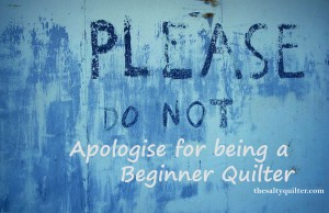 Do not apologise for being a beginner quilter