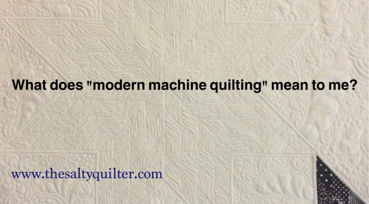 "TheSaltyQuliter.com - What does ""modern machine quilting"" mean to you?"